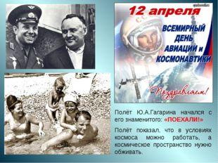 Полёт Ю.А.Гагарина начался с его знаменитого: «ПОЕХАЛИ!» Полёт показал, что в