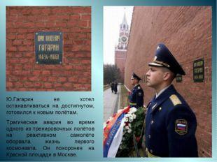 Ю.Гагарин не хотел останавливаться на достигнутом, готовился к новым полётам.