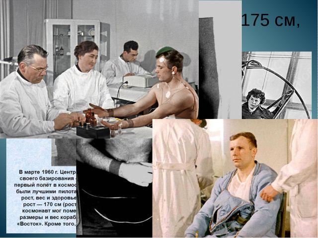 Рост космонавта не более 175 см, вес не более 75 кг.