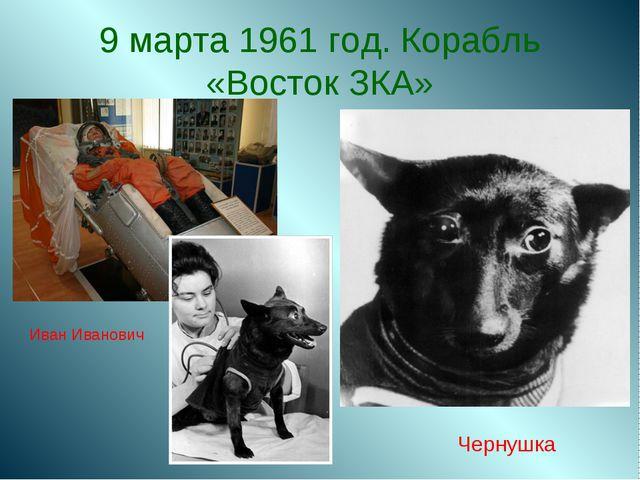 9 марта 1961 год. Корабль «Восток ЗКА» Иван Иванович Чернушка