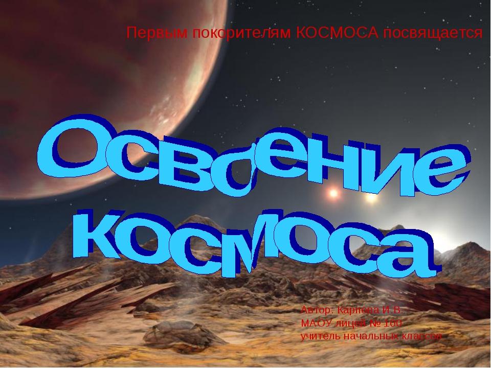 Автор: Карпова И.В. МАОУ лицей № 100 учитель начальных классов Первым покорит...