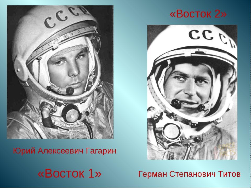 «Восток 1» Юрий Алексеевич Гагарин Герман Степанович Титов «Восток 2»