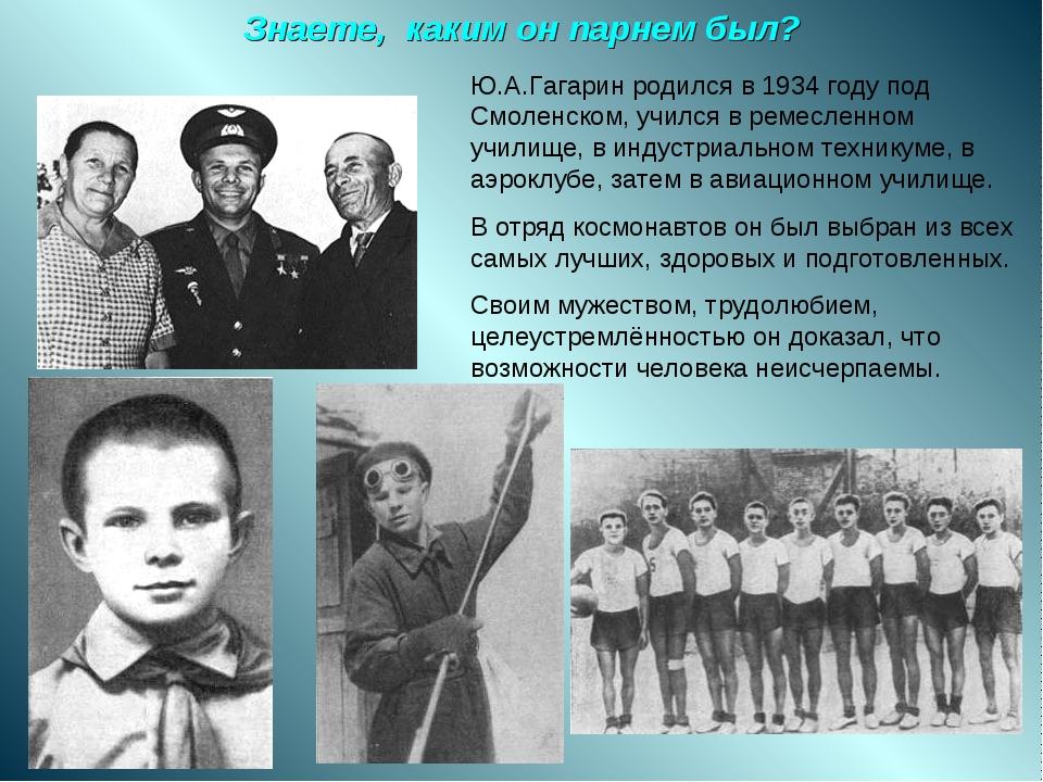 Знаете, каким он парнем был? Ю.А.Гагарин родился в 1934 году под Смоленском,...