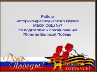 Работа историко-краеведческого кружка МБОУ СОШ №7 по подготовке к праздновани