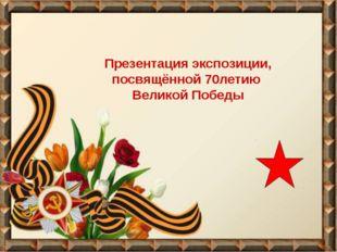 Презентация экспозиции, посвящённой 70летию Великой Победы