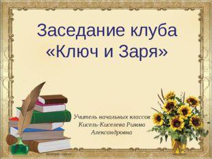 Заседание клуба «Ключ и Заря» Учитель начальных классов Кисель-Киселева Римма