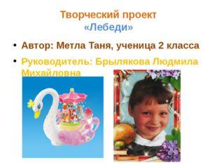 Творческий проект «Лебеди» Автор: Метла Таня, ученица 2 класса Руководитель: