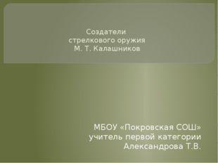 Создатели стрелкового оружия М. Т. Калашников МБОУ «Покровская СОШ» учитель
