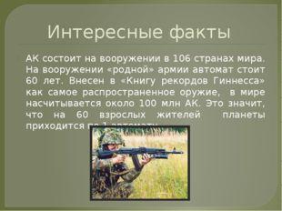 Интересные факты АК состоит на вооружении в 106 странах мира. На вооружении «