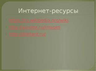 Интернет-ресурсы https://ru.wikipedia.org/wiki http://yandex.ru/images http:/
