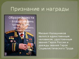 Признание и награды Михаил Калашников являлся единственным человеком, удостое