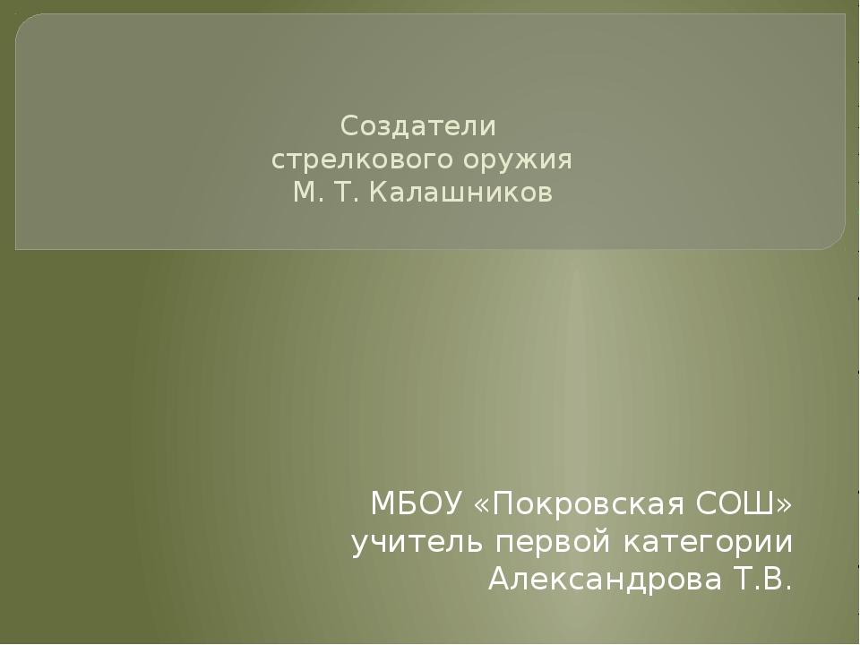 Создатели стрелкового оружия М. Т. Калашников МБОУ «Покровская СОШ» учитель...