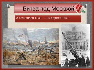 Битва под Москвой 30 сентября 1941— 20 апреля 1942