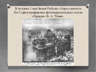 В полдень 1 мая Знамя Победы с борта самолета По-2 сфотографировал фотокоррес