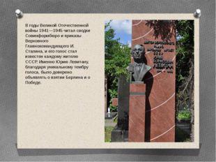 В годы Великой Отечественной войны 1941—1945 читал сводки Совинформбюро и при