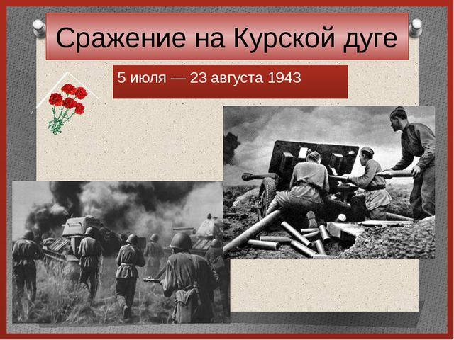 Сражение на Курской дуге 5 июля— 23 августа 1943