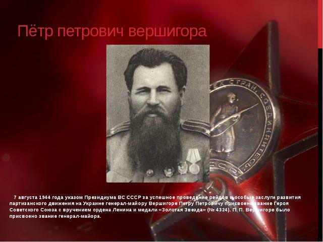 Пётр петрович вершигора 7 августа 1944 года указом Президиума ВС СССР за успе...