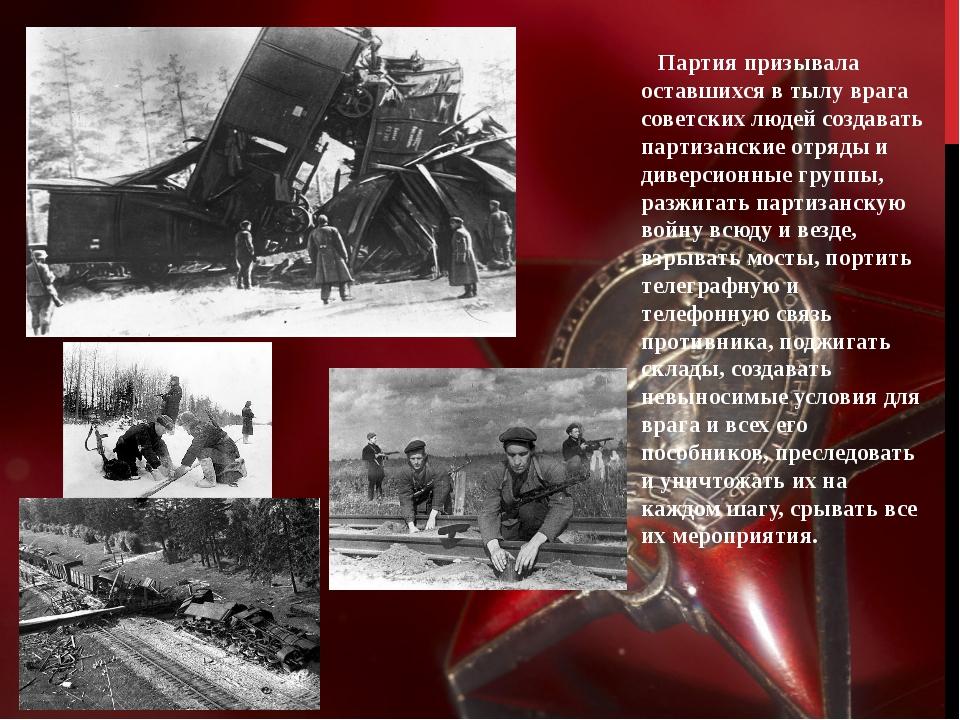 Партия призывала оставшихся в тылу врага советских людей создавать партизанс...