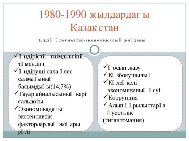 Елдің әлеуметтік-экономикалық жағдайы 1980-1990 жылдардағы Қазақстан Өндіріст...