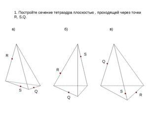 1. Постройте сечение тетраэдра плоскостью , проходящей через точки R, S,Q. а)