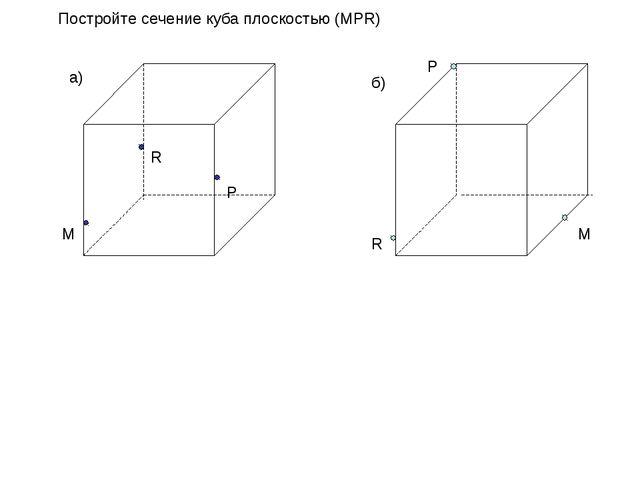 Постройте сечение куба плоскостью (МPR) R P M а) б) P M R
