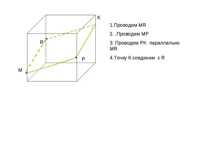 M R P K 1.Проводим MR 2. .Проводим MP 3. Проводим PK параллельно MR 4.Точку К...