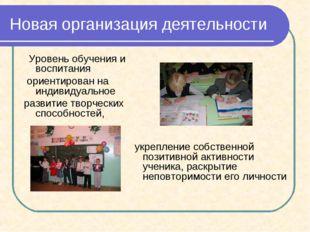 Новая организация деятельности Уровень обучения и воспитания ориентирован на