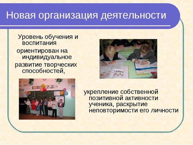 Новая организация деятельности Уровень обучения и воспитания ориентирован на...