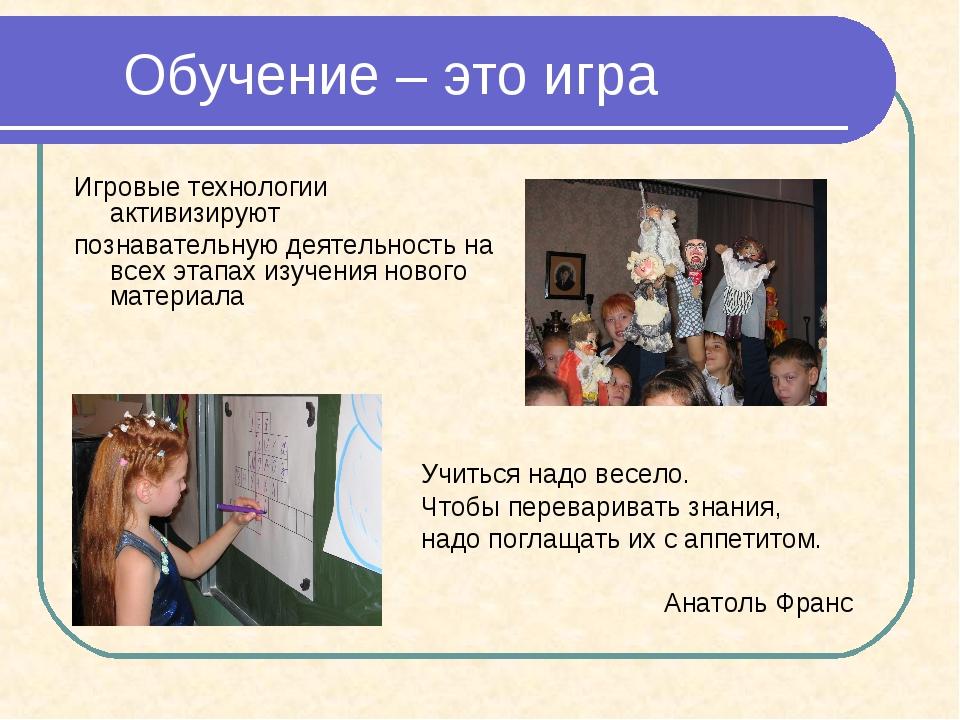 Обучение – это игра Игровые технологии активизируют познавательную деятельно...