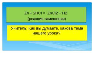 Учитель: Как вы думаете, какова тема нашего урока? Zn + 2HCI = ZnCI2 + H2 (ре