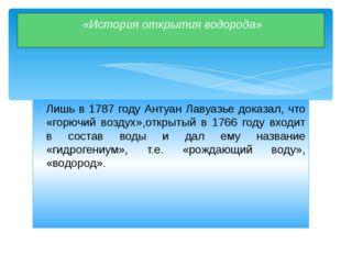 Лишь в 1787 году Антуан Лавуазье доказал, что «горючий воздух»,открытый в 176