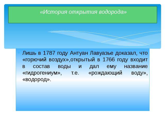 Лишь в 1787 году Антуан Лавуазье доказал, что «горючий воздух»,открытый в 176...