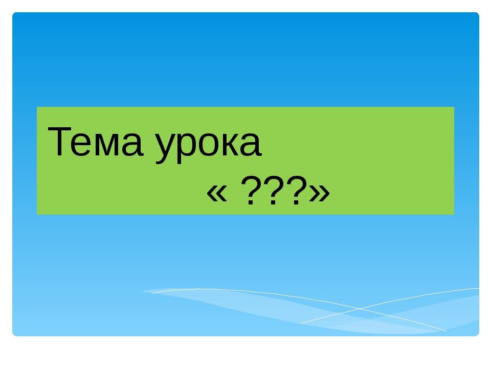 Тема урока « ???»