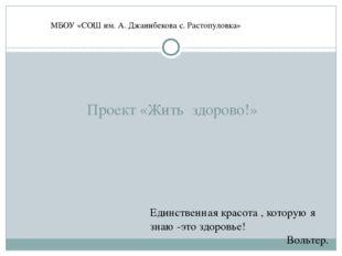 Проект «Жить здорово!» МБОУ «СОШ им. А. Джанибекова с. Растопуловка» Единств