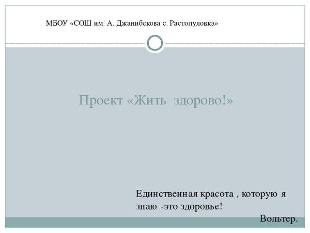 Проект «Жить здорово!» МБОУ «СОШ им. А. Джанибекова с. Растопуловка» Единств...