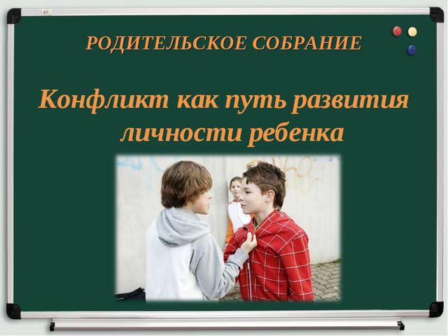 РОДИТЕЛЬСКОЕ СОБРАНИЕ Конфликт как путь развития личности ребенка