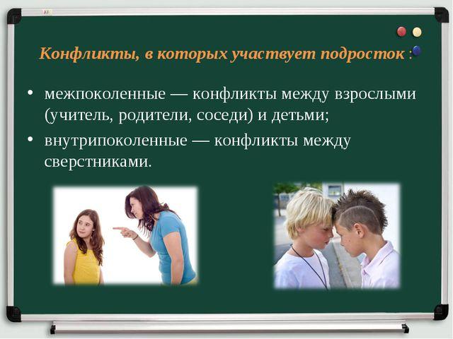 Конфликты, в которых участвует подросток : межпоколенные — конфликты между в...