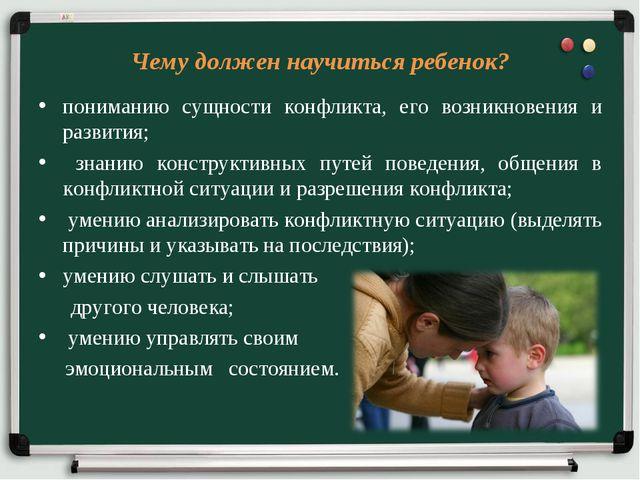 Чему должен научиться ребенок? пониманию сущности конфликта, его возникновени...
