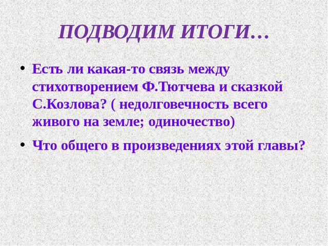 ПОДВОДИМ ИТОГИ… Есть ли какая-то связь между стихотворением Ф.Тютчева и сказк...