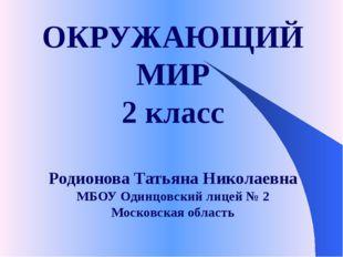ОКРУЖАЮЩИЙ МИР 2 класс Родионова Татьяна Николаевна МБОУ Одинцовский лицей №