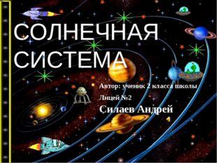 СОЛНЕЧНАЯ СИСТЕМА Автор: ученик 2 класса школы Лицей №2 Силаев Андрей
