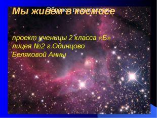Мы живем в космосе проект ученицы 2 класса «Б» лицея №2 г.Одинцово Беляковой