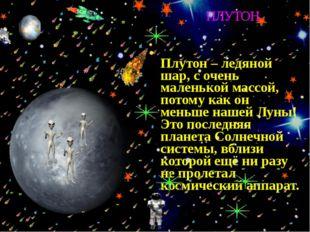 Плутон – ледяной шар, с очень маленькой массой, потому как он меньше нашей Л