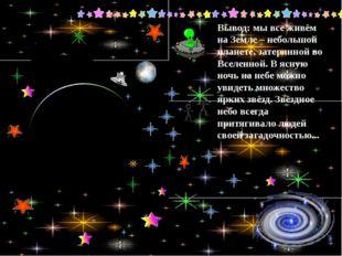 Вывод: мы все живём на Земле – небольшой планете, затерянной во Вселенной. В