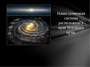 Наша солнечная система расположена у края Млечного пути.