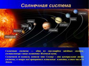 Солнечная система Солнечная система — одна из миллиардов звёздных систем, сос