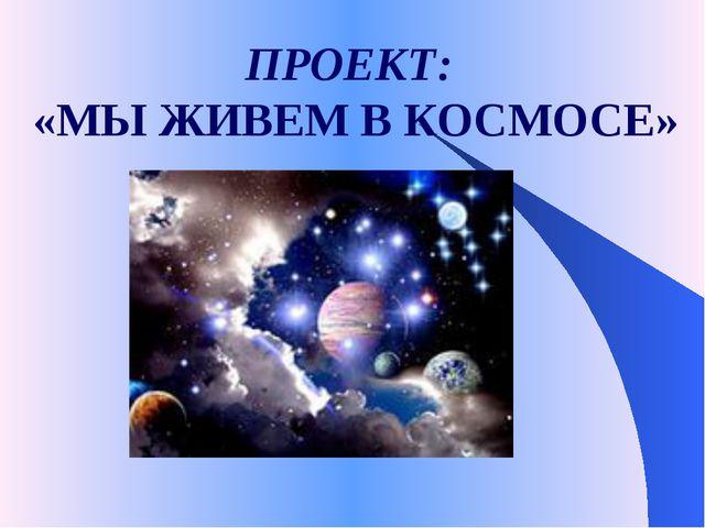 ПРОЕКТ: «МЫ ЖИВЕМ В КОСМОСЕ»
