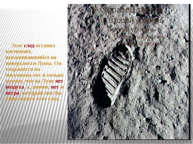 Этот след оставил космонавт, высаживавшийся на поверхности Луны. Он сохранит...