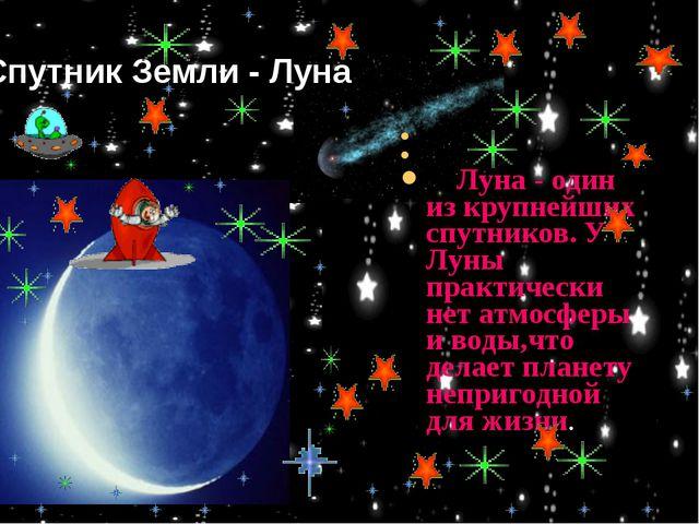 Луна - один из крупнейших спутников. У Луны практически нет атмосферы и воды...