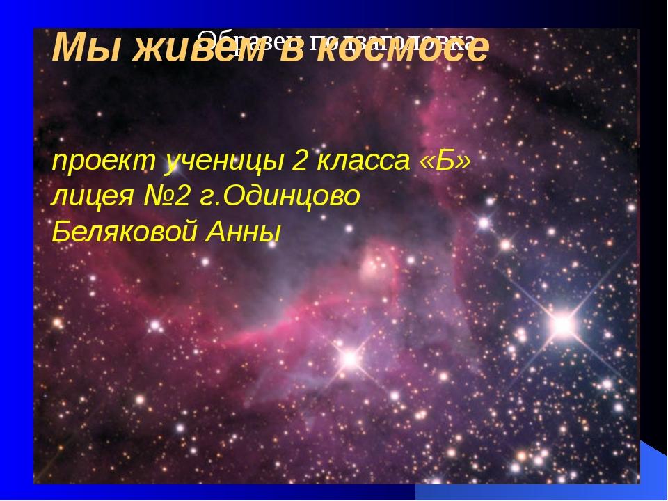 Мы живем в космосе проект ученицы 2 класса «Б» лицея №2 г.Одинцово Беляковой...